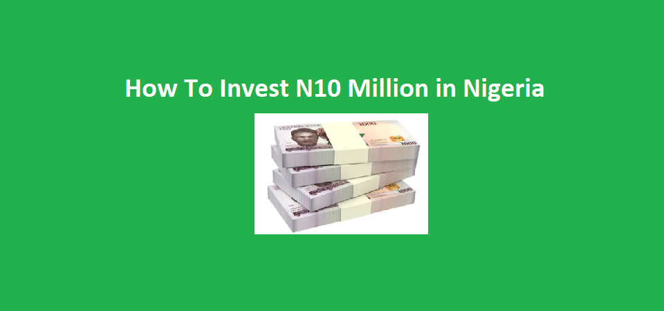 How You Can Invest N10 Million in Nigeria Right Now