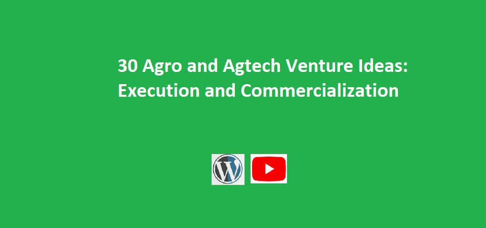 30 Agro and Agtech Venture Ideas – Execution and Commercialization (Videos & Text)