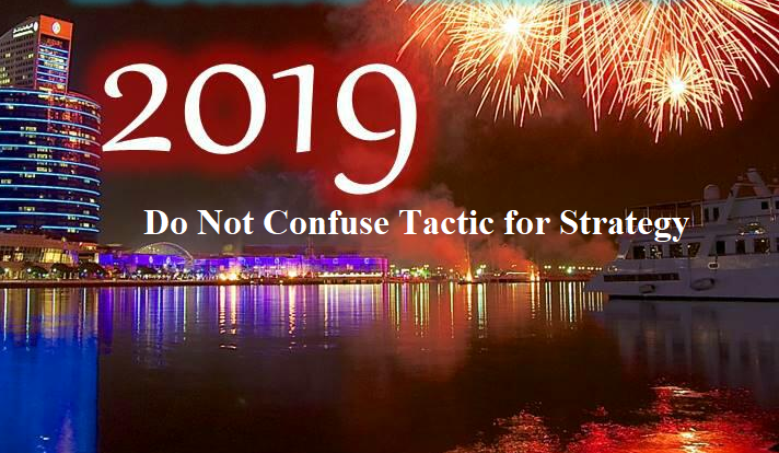 In 2019, Do Not Confuse Tactic for Business Strategy