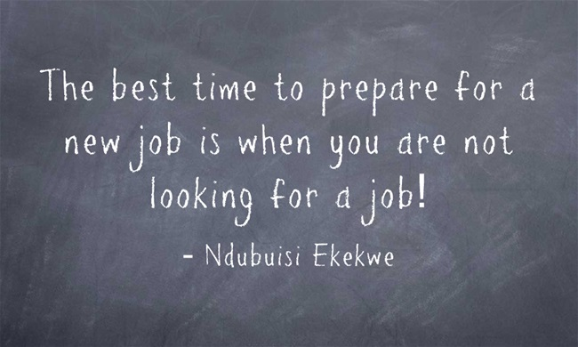 The best time to prepare for a new job is when you are not looking for a job!