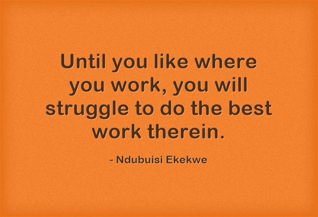 Until you like where you work, you will struggle to do the best work therein.