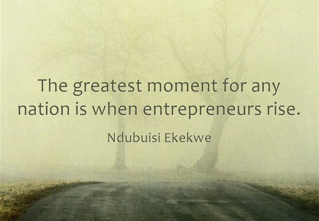 The Greatest Moment for any Nation is when Entrepreneurs Rise.