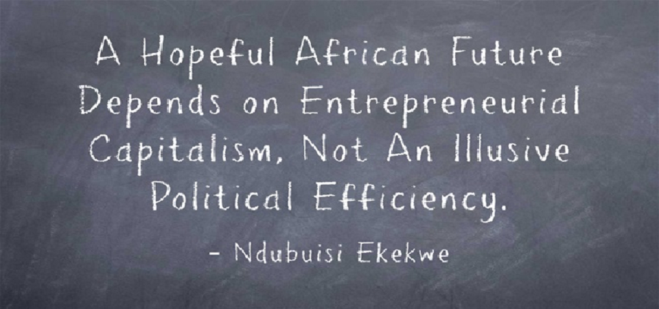 A Hopeful African Future Depends on Entrepreneurial Capitalism, Not An Illusive  Political Efficiency.