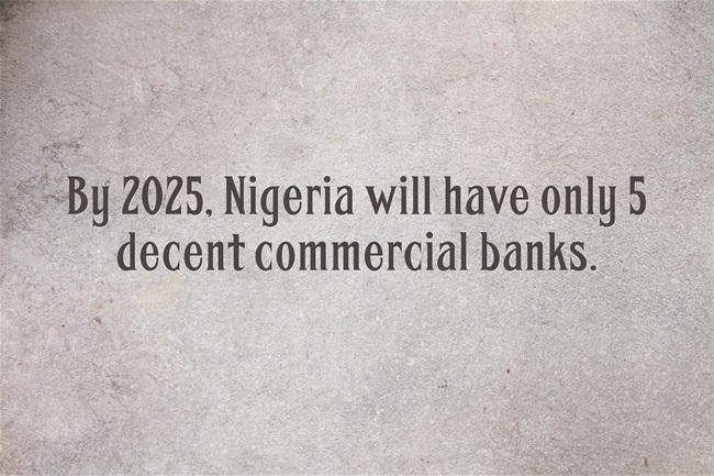 By 2025, Nigeria Will have Only 5 decent Commercial Banks
