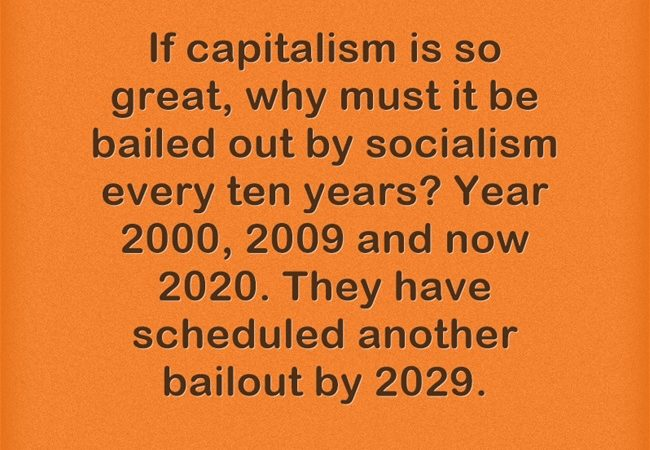 If capitalism is so great, why must it be bailed out by socialism every ten years?