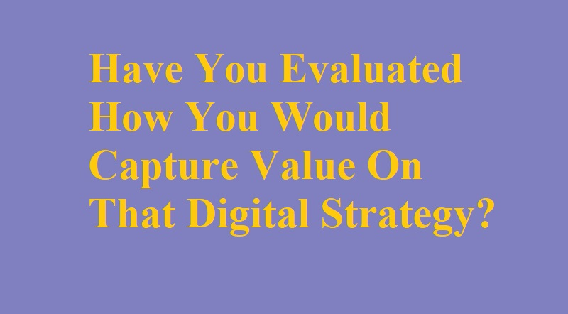 Have You Evaluated How You Would Capture Value On That Digital Strategy?