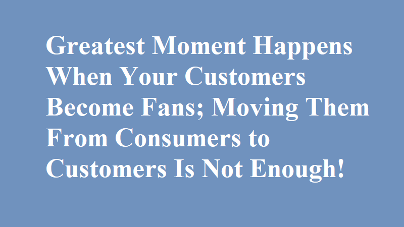 Consumers are visitors, Customers are neighbors. But FANS of all