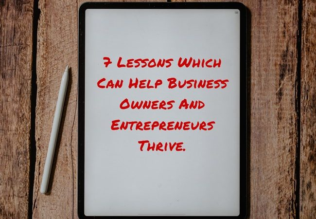 7 Lessons Which Can Help Business Owners And Entrepreneurs Thrive