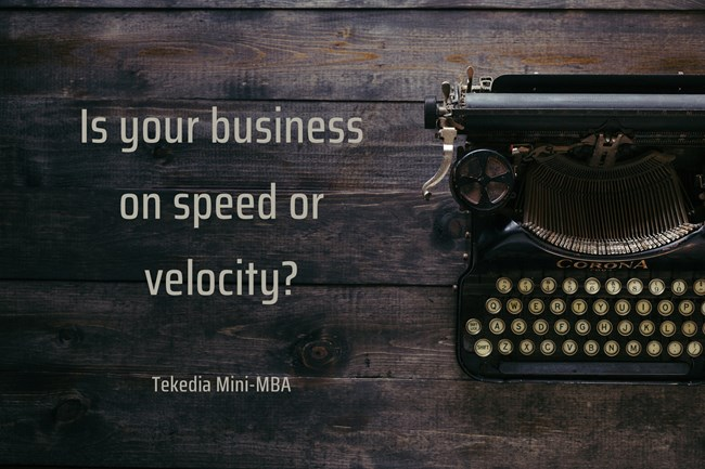 Is your business on speed or velocity? Go with velocity, it is speed with a direction!