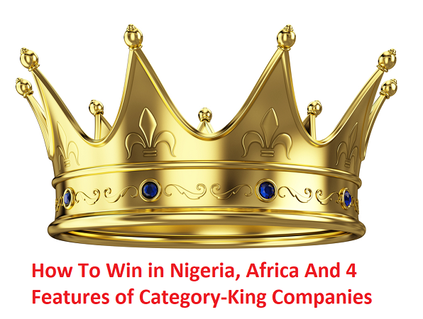 How To Win in Nigeria, Africa And 4 Features of Category-King Companies